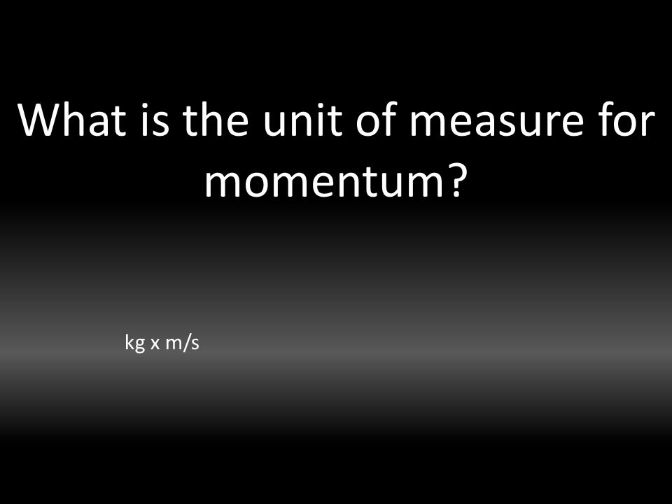 What is the unit of measure for momentum kg x m/s