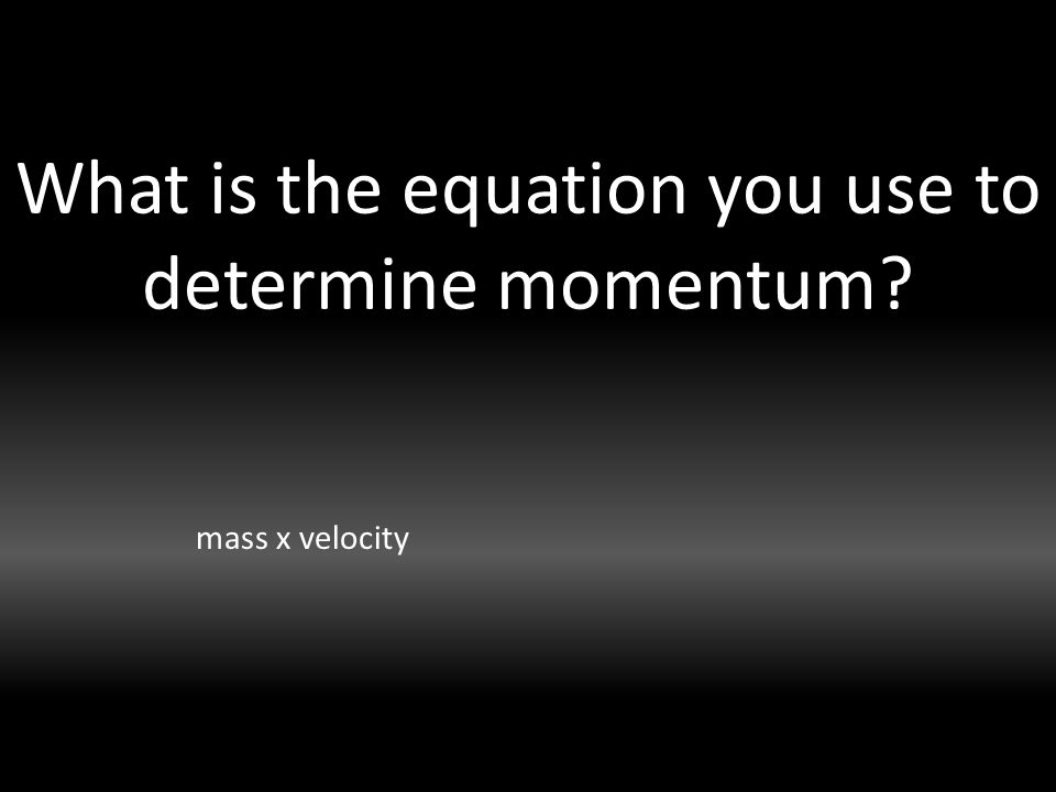 What is the equation you use to determine momentum mass x velocity