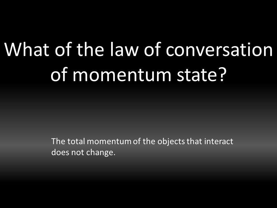 What of the law of conversation of momentum state.