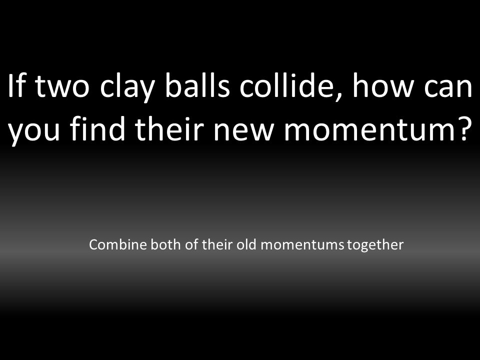 If two clay balls collide, how can you find their new momentum.