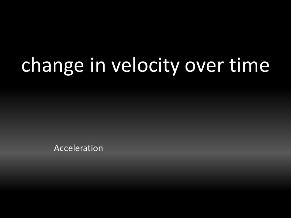 change in velocity over time Acceleration