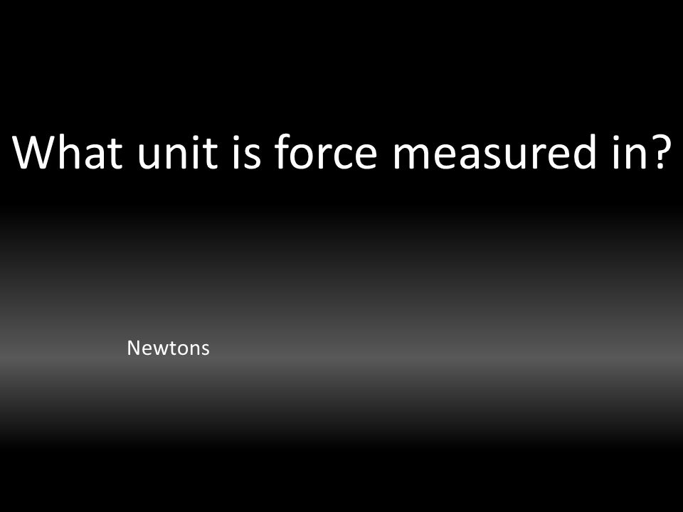 What unit is force measured in Newtons