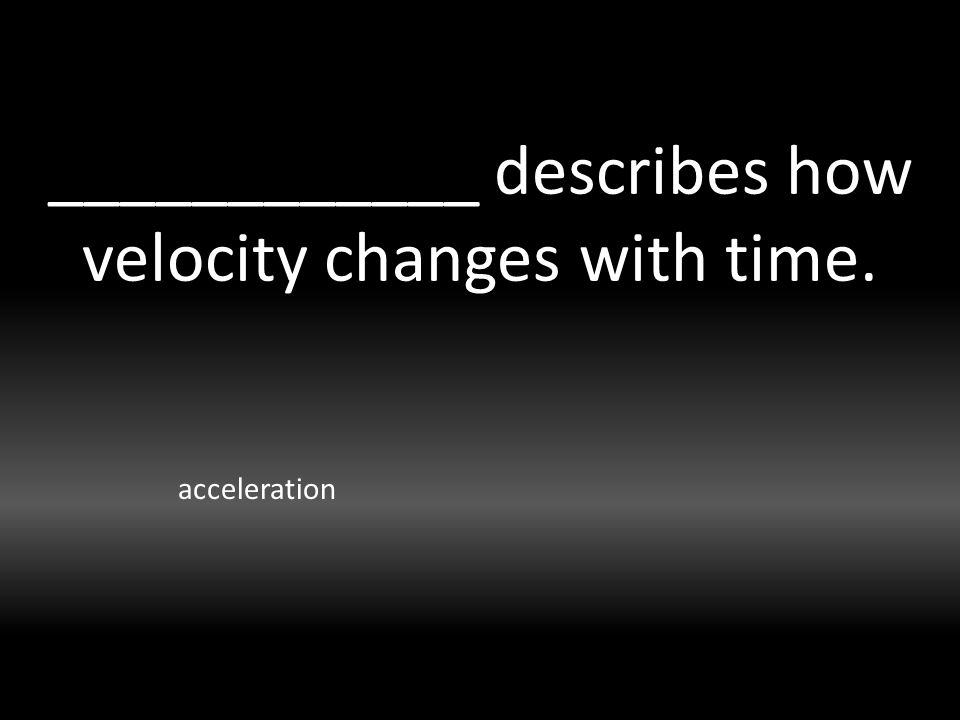 ____________ describes how velocity changes with time. acceleration