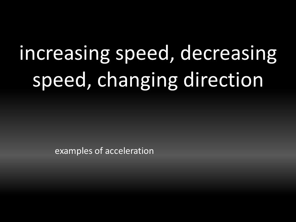 increasing speed, decreasing speed, changing direction examples of acceleration