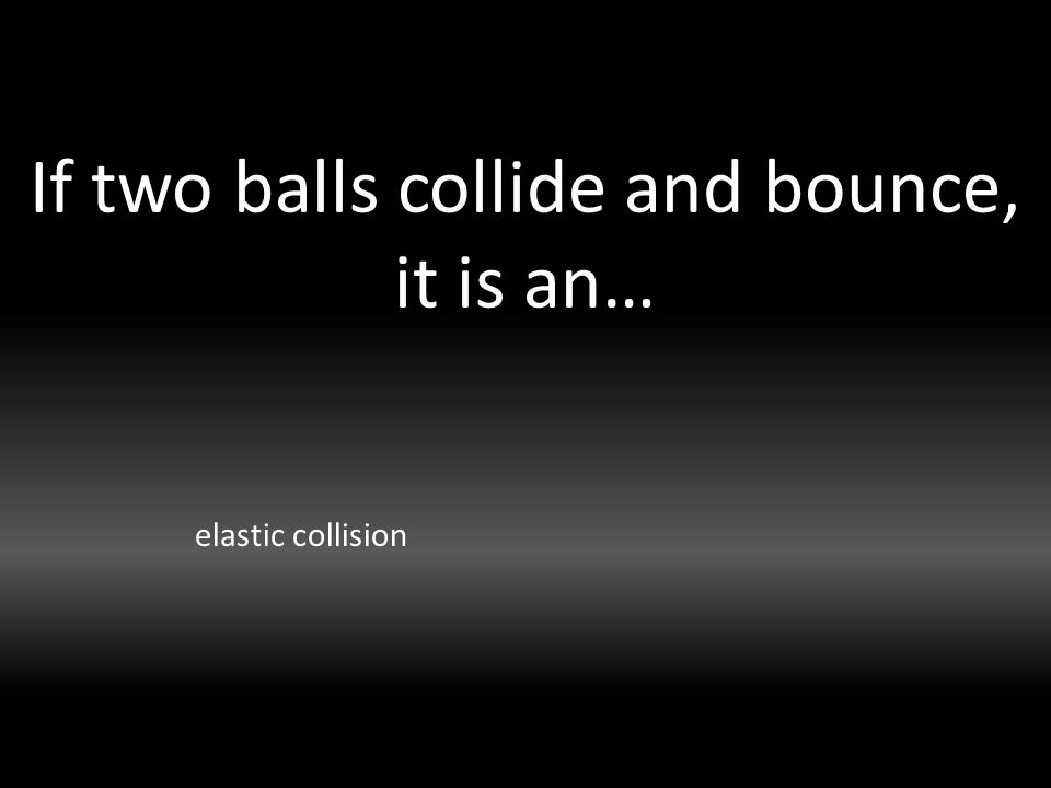 If two balls collide and bounce, it is an… elastic collision