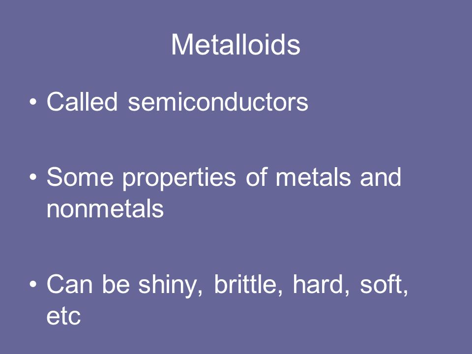 Metalloids Called semiconductors Some properties of metals and nonmetals Can be shiny, brittle, hard, soft, etc