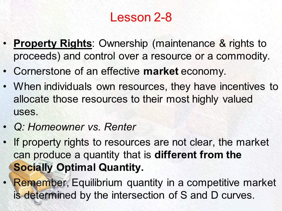 Lesson 2-8 Property Rights: Ownership (maintenance & rights to proceeds) and control over a resource or a commodity.