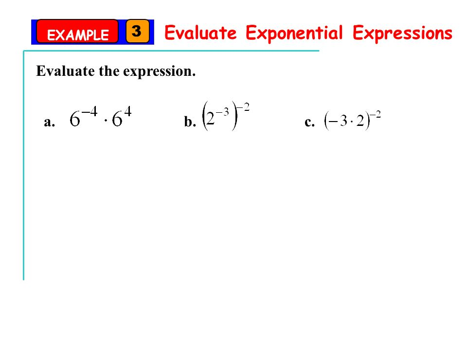 EXAMPLE 3 Evaluate Exponential Expressions Evaluate the expression. a. b. c.