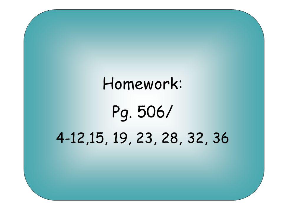 Homework: Pg. 506/ 4-12,15, 19, 23, 28, 32, 36