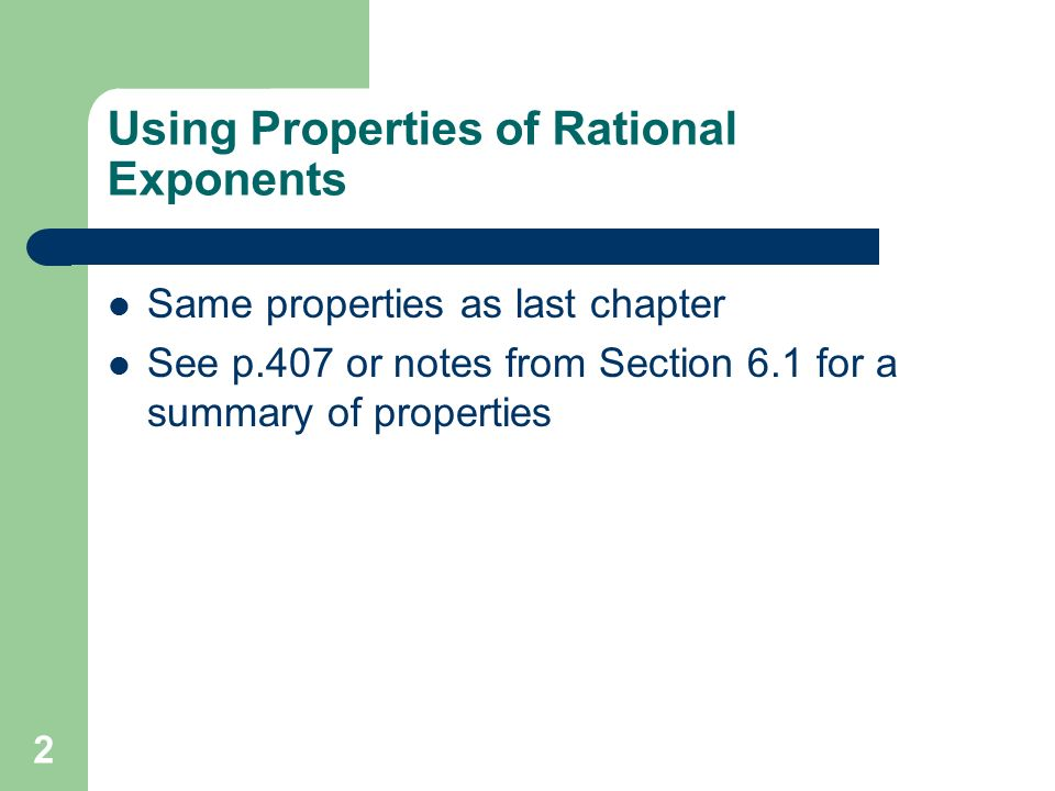 2 Using Properties of Rational Exponents Same properties as last chapter See p.407 or notes from Section 6.1 for a summary of properties