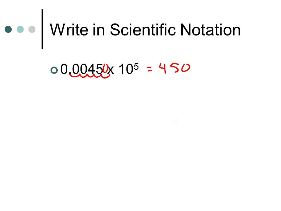 Write in Scientific Notation 0.0045 x 10 5
