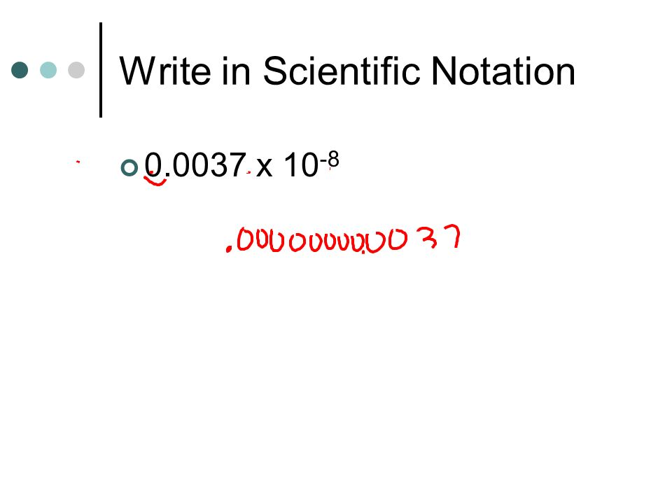 Write in Scientific Notation 0.0037 x 10 -8