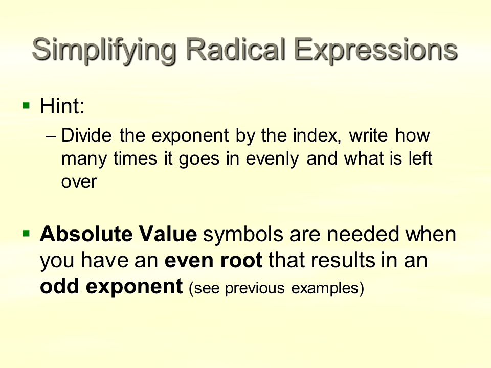 Simplifying Radical Expressions  Hint: –Divide the exponent by the index, write how many times it goes in evenly and what is left over  Absolute Value symbols are needed when you have an even root that results in an odd exponent (see previous examples)