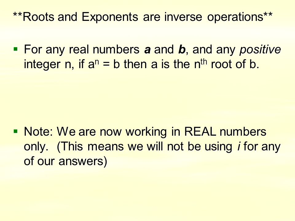 **Roots and Exponents are inverse operations**  For any real numbers a and b, and any positive integer n, if a n = b then a is the n th root of b.