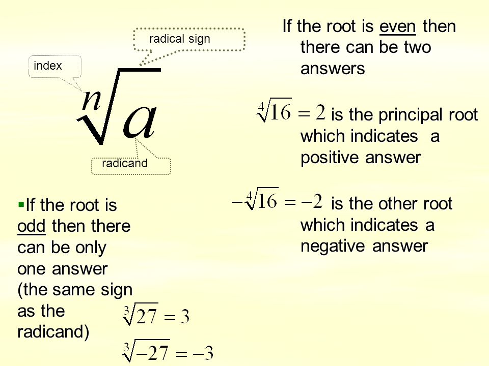 If the root is even then there can be two answers is the principal root which indicates a positive answer is the other root which indicates a negative answer index radicand radical sign  If the root is odd then there can be only one answer (the same sign as the radicand)