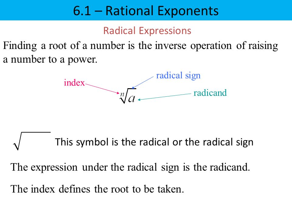 6.1 – Rational Exponents Radical Expressions Finding a root of a number is the inverse operation of raising a number to a power.