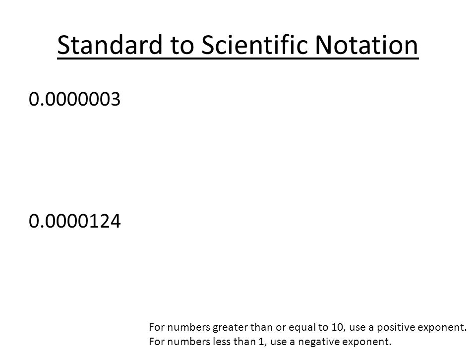 Standard to Scientific Notation 0.0000003 0.0000124 For numbers greater than or equal to 10, use a positive exponent.