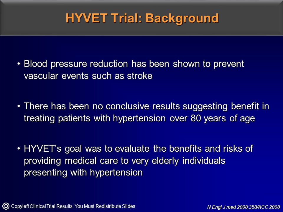 HYVET Trial: Background Blood pressure reduction has been shown to prevent vascular events such as strokeBlood pressure reduction has been shown to prevent vascular events such as stroke There has been no conclusive results suggesting benefit in treating patients with hypertension over 80 years of ageThere has been no conclusive results suggesting benefit in treating patients with hypertension over 80 years of age HYVET's goal was to evaluate the benefits and risks of providing medical care to very elderly individuals presenting with hypertensionHYVET's goal was to evaluate the benefits and risks of providing medical care to very elderly individuals presenting with hypertension N Engl J med 2008;358/ACC 2008 N Engl J med 2008;358/ACC 2008