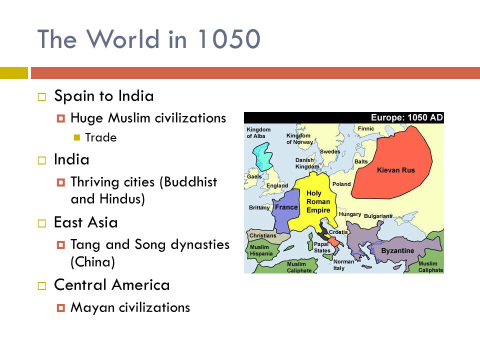 The World in 1050  Spain to India  Huge Muslim civilizations Trade  India  Thriving cities (Buddhist and Hindus)  East Asia  Tang and Song dynasties (China)  Central America  Mayan civilizations