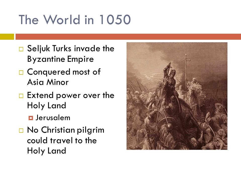 The World in 1050  Seljuk Turks invade the Byzantine Empire  Conquered most of Asia Minor  Extend power over the Holy Land  Jerusalem  No Christian pilgrim could travel to the Holy Land