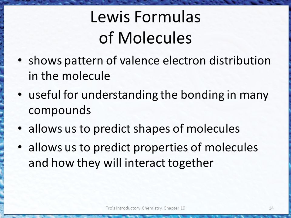 Tro s Introductory Chemistry, Chapter 1014 Lewis Formulas of Molecules shows pattern of valence electron distribution in the molecule useful for understanding the bonding in many compounds allows us to predict shapes of molecules allows us to predict properties of molecules and how they will interact together