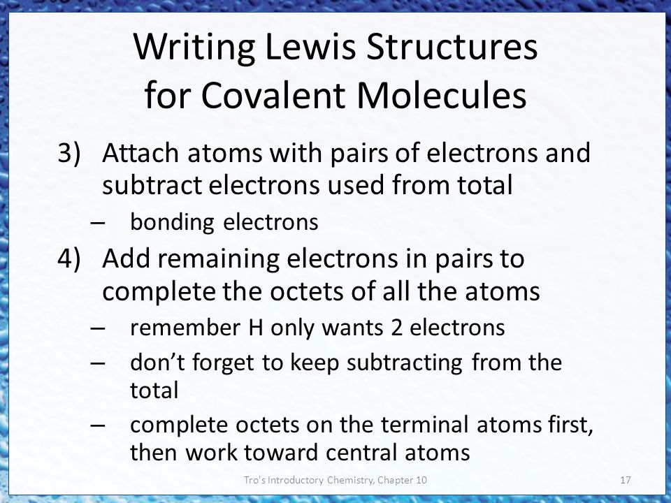 Tro s Introductory Chemistry, Chapter 1017 Writing Lewis Structures for Covalent Molecules 3)Attach atoms with pairs of electrons and subtract electrons used from total – bonding electrons 4)Add remaining electrons in pairs to complete the octets of all the atoms – remember H only wants 2 electrons – don't forget to keep subtracting from the total – complete octets on the terminal atoms first, then work toward central atoms