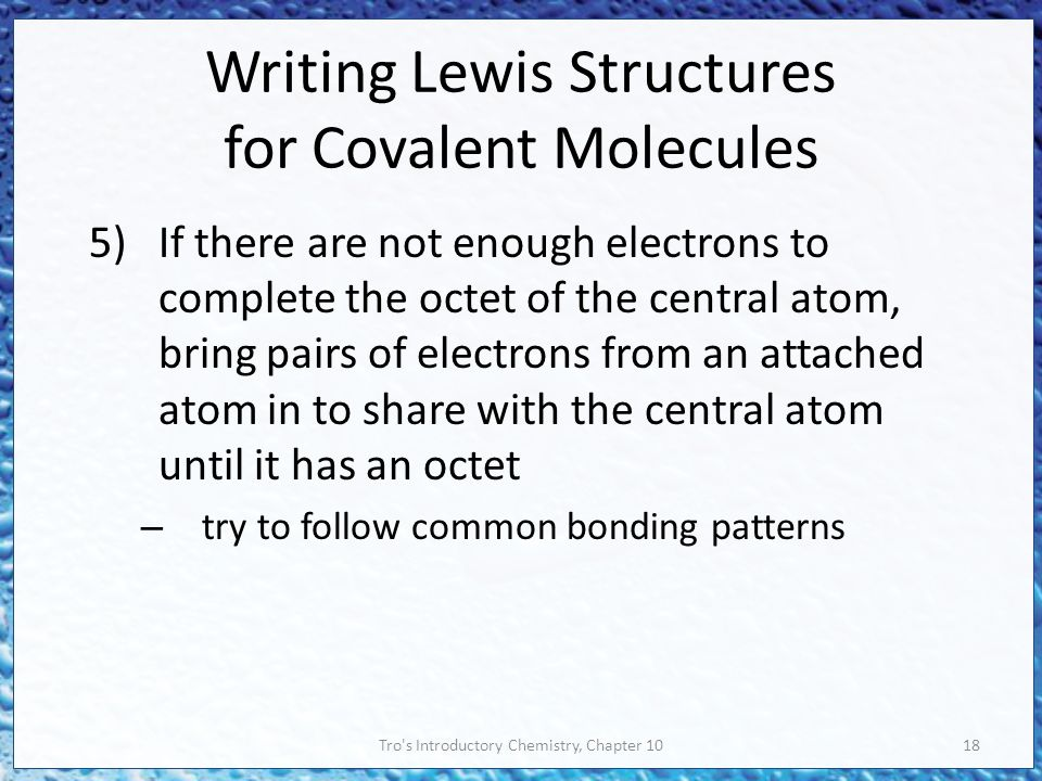 Tro s Introductory Chemistry, Chapter 1018 Writing Lewis Structures for Covalent Molecules 5)If there are not enough electrons to complete the octet of the central atom, bring pairs of electrons from an attached atom in to share with the central atom until it has an octet – try to follow common bonding patterns