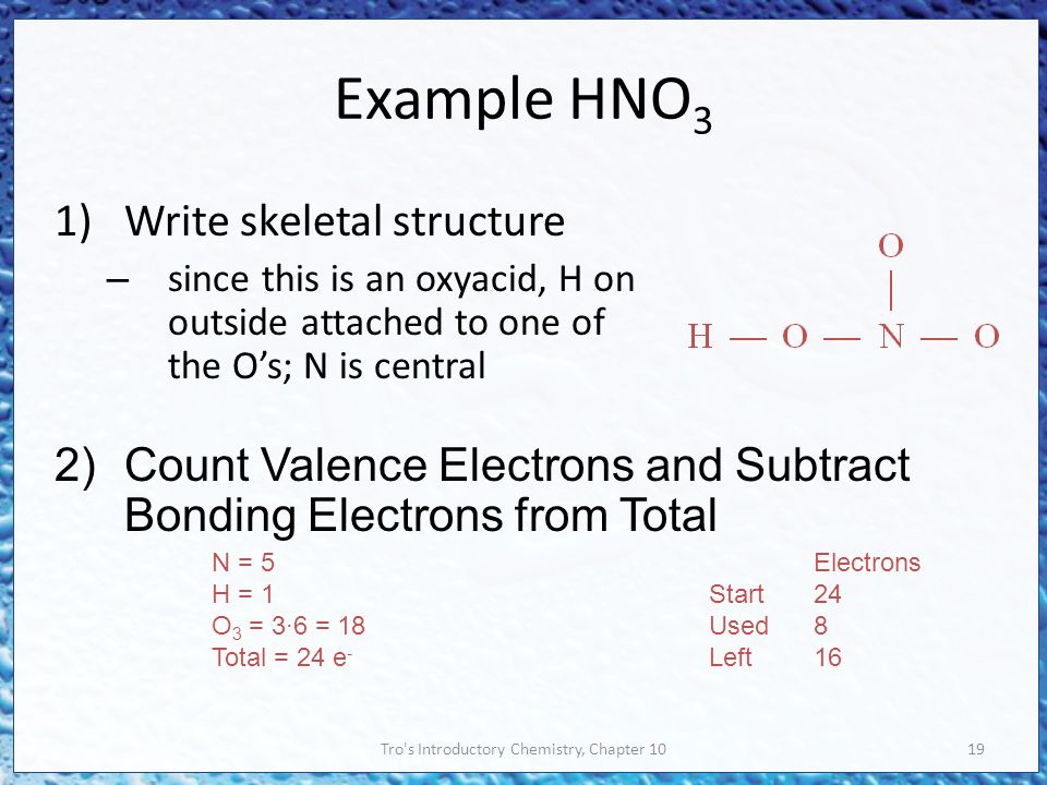 Tro s Introductory Chemistry, Chapter 1019 Example HNO 3 1)Write skeletal structure – since this is an oxyacid, H on outside attached to one of the O's; N is central 2)Count Valence Electrons and Subtract Bonding Electrons from Total N = 5 H = 1 O 3 = 3∙6 = 18 Total = 24 e - Electrons Start24 Used8 Left16