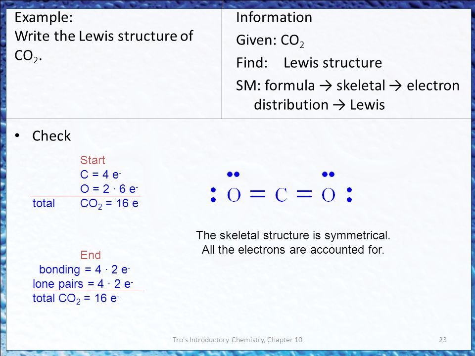 Tro s Introductory Chemistry, Chapter 1023 Check Information Given: CO 2 Find:Lewis structure SM: formula → skeletal → electron distribution → Lewis Example: Write the Lewis structure of CO 2.