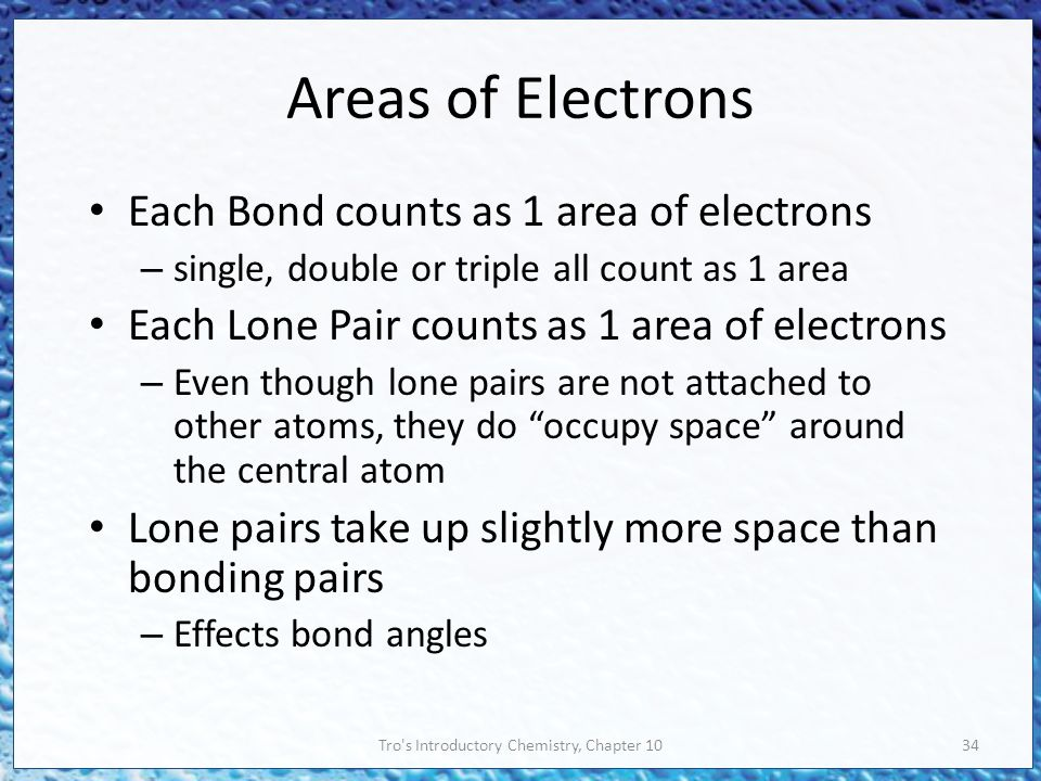 Tro s Introductory Chemistry, Chapter 1034 Areas of Electrons Each Bond counts as 1 area of electrons – single, double or triple all count as 1 area Each Lone Pair counts as 1 area of electrons – Even though lone pairs are not attached to other atoms, they do occupy space around the central atom Lone pairs take up slightly more space than bonding pairs – Effects bond angles