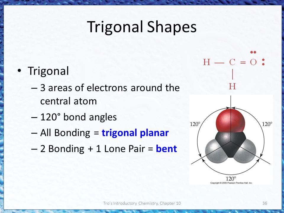 Tro s Introductory Chemistry, Chapter 1036 Trigonal Shapes Trigonal – 3 areas of electrons around the central atom – 120° bond angles – All Bonding = trigonal planar – 2 Bonding + 1 Lone Pair = bent