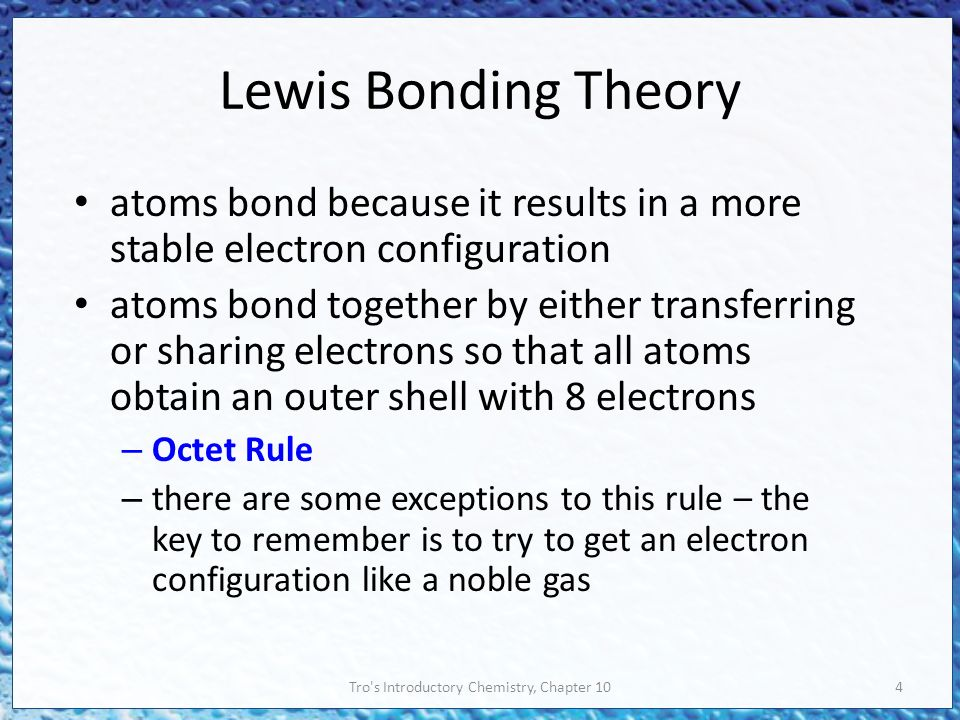 Tro s Introductory Chemistry, Chapter 104 Lewis Bonding Theory atoms bond because it results in a more stable electron configuration atoms bond together by either transferring or sharing electrons so that all atoms obtain an outer shell with 8 electrons – Octet Rule – there are some exceptions to this rule – the key to remember is to try to get an electron configuration like a noble gas