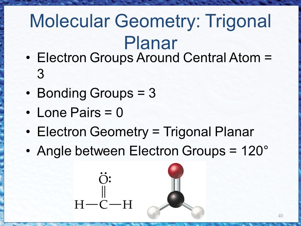 40 Molecular Geometry: Trigonal Planar Electron Groups Around Central Atom = 3 Bonding Groups = 3 Lone Pairs = 0 Electron Geometry = Trigonal Planar Angle between Electron Groups = 120°