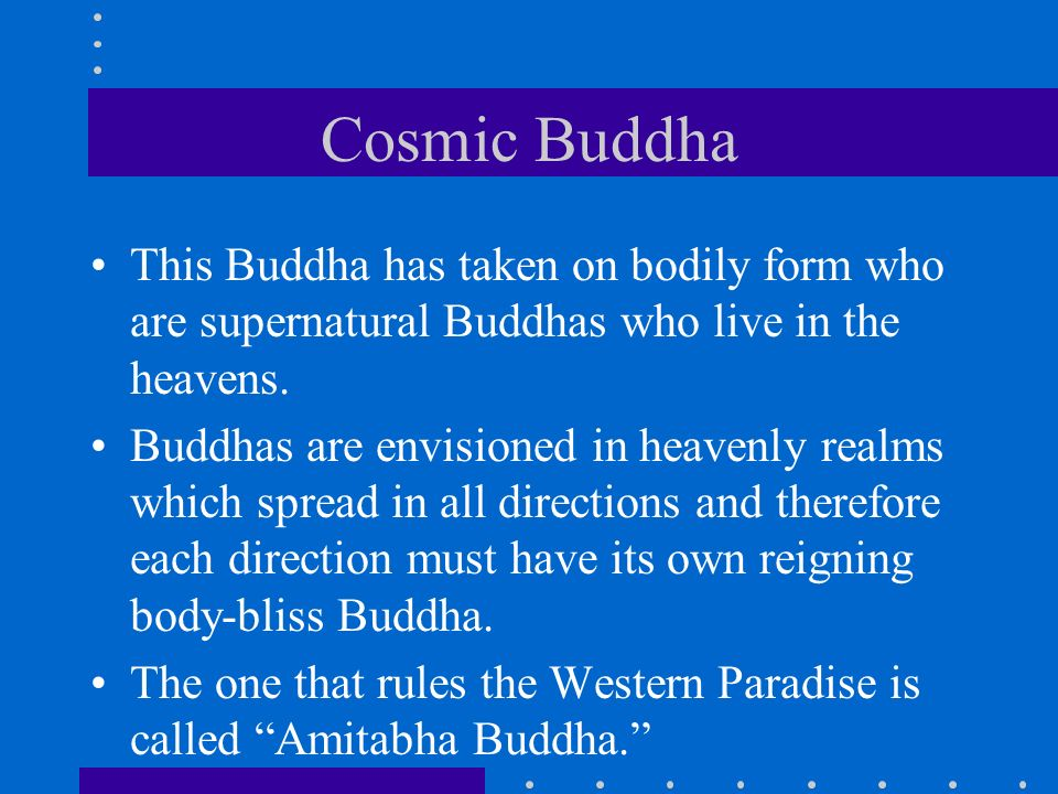 Cosmic Buddha This Buddha has taken on bodily form who are supernatural Buddhas who live in the heavens.