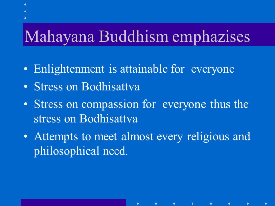Mahayana Buddhism emphazises Enlightenment is attainable for everyone Stress on Bodhisattva Stress on compassion for everyone thus the stress on Bodhisattva Attempts to meet almost every religious and philosophical need.
