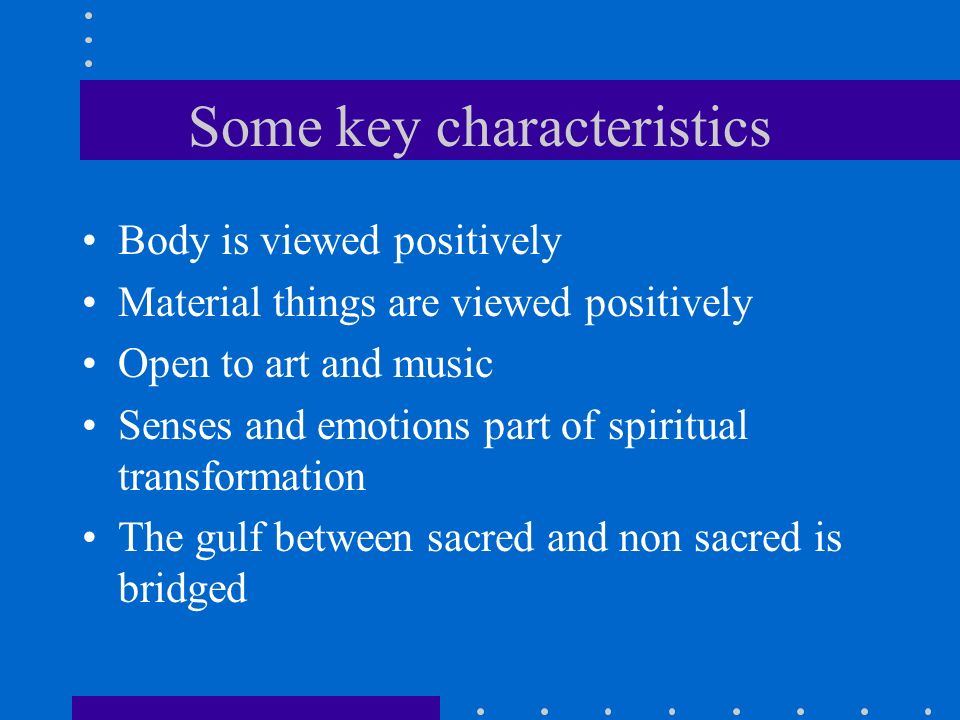 Some key characteristics Body is viewed positively Material things are viewed positively Open to art and music Senses and emotions part of spiritual transformation The gulf between sacred and non sacred is bridged