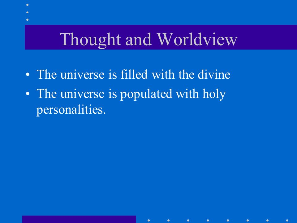 Thought and Worldview The universe is filled with the divine The universe is populated with holy personalities.