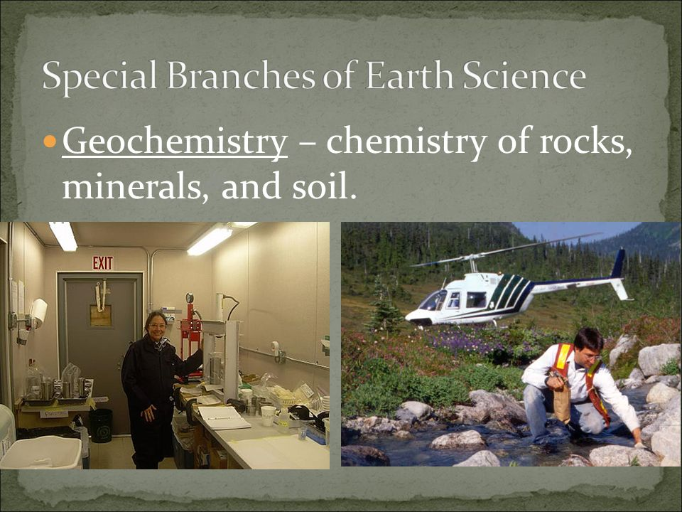 Geochemistry – chemistry of rocks, minerals, and soil.
