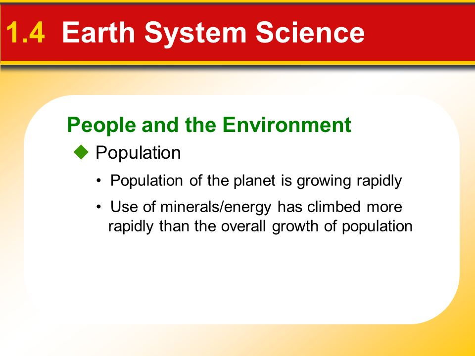 People and the Environment 1.4 Earth System Science  Population Population of the planet is growing rapidly Use of minerals/energy has climbed more rapidly than the overall growth of population