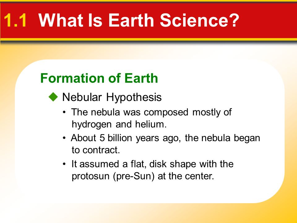 Formation of Earth The nebula was composed mostly of hydrogen and helium.