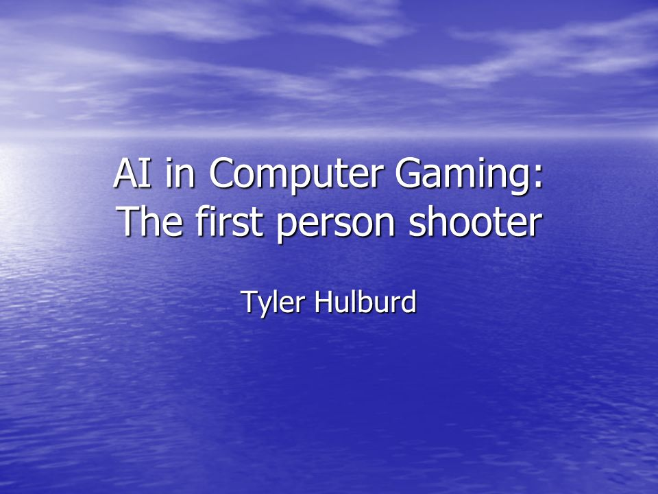 AI in Computer Gaming: The first person shooter Tyler Hulburd
