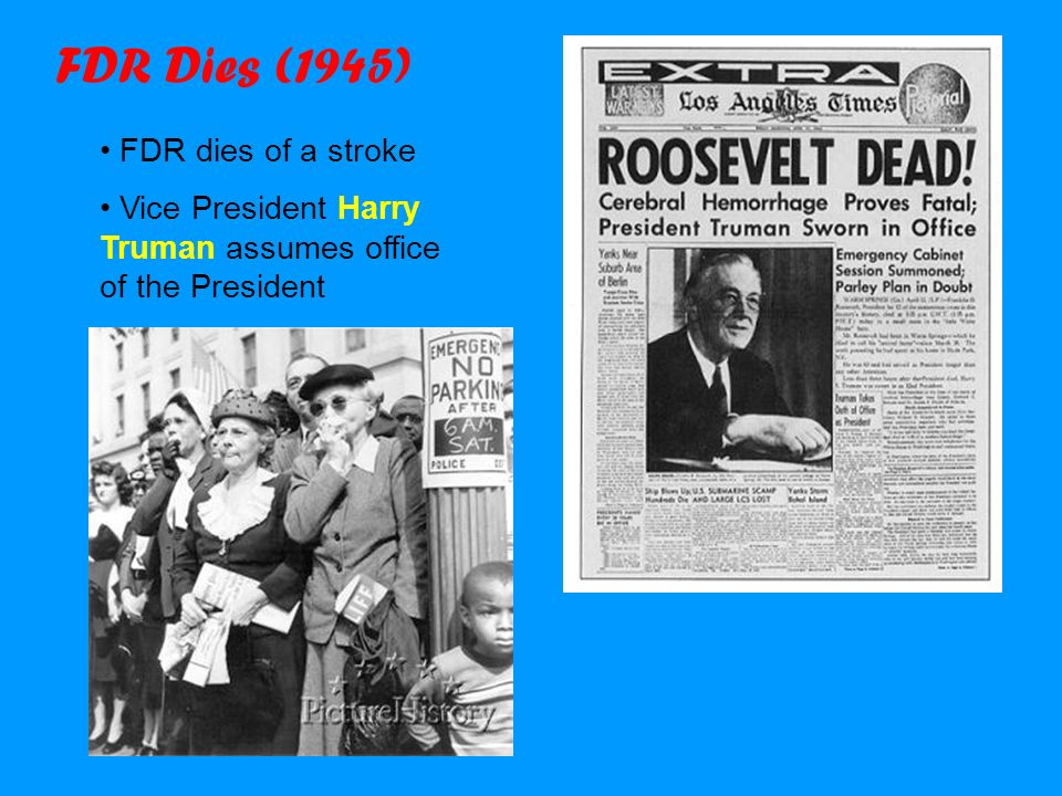 FDR Dies (1945) FDR dies of a stroke Vice President Harry Truman assumes office of the President