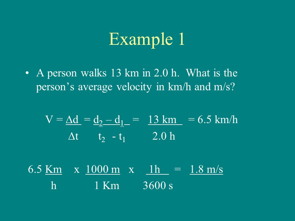 Example 1 A person walks 13 km in 2.0 h. What is the person's average velocity in km/h and m/s.