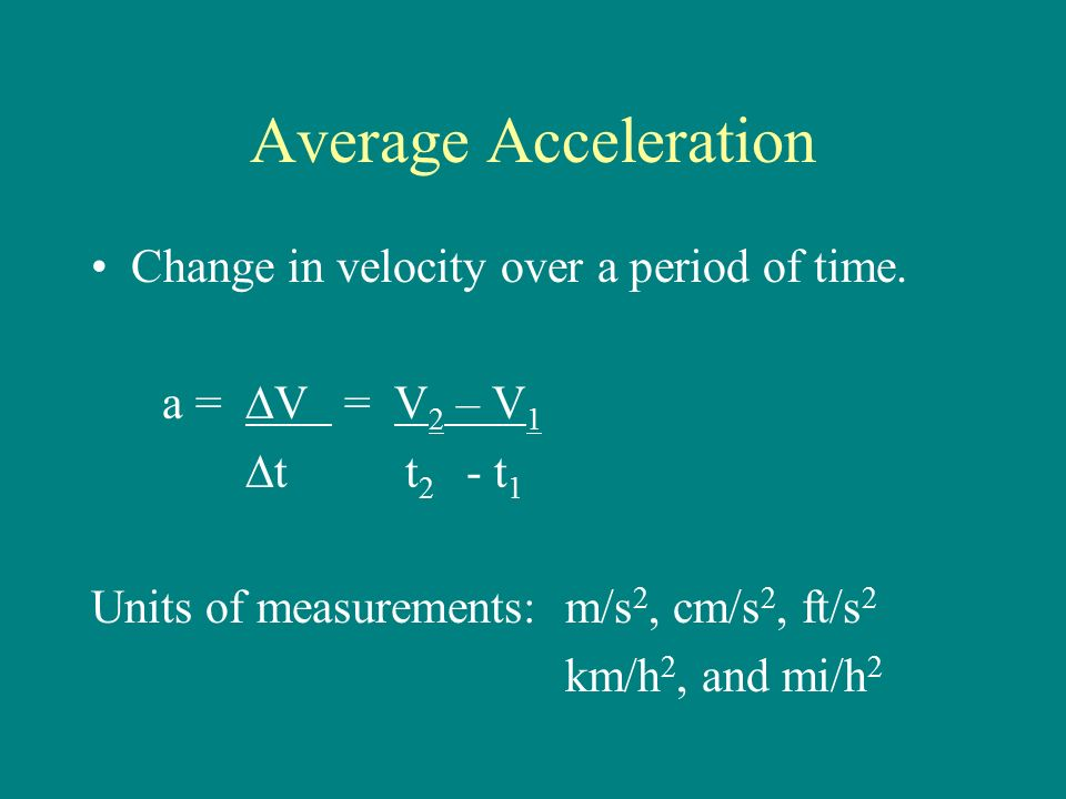 Average Acceleration Change in velocity over a period of time.