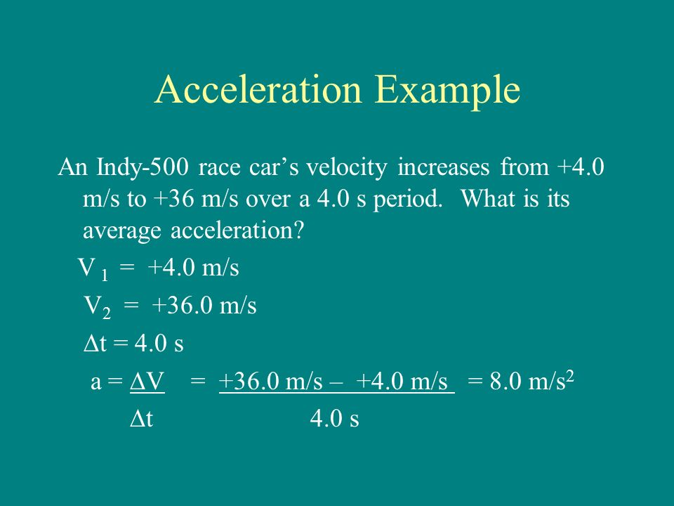 Acceleration Example An Indy-500 race car's velocity increases from +4.0 m/s to +36 m/s over a 4.0 s period.
