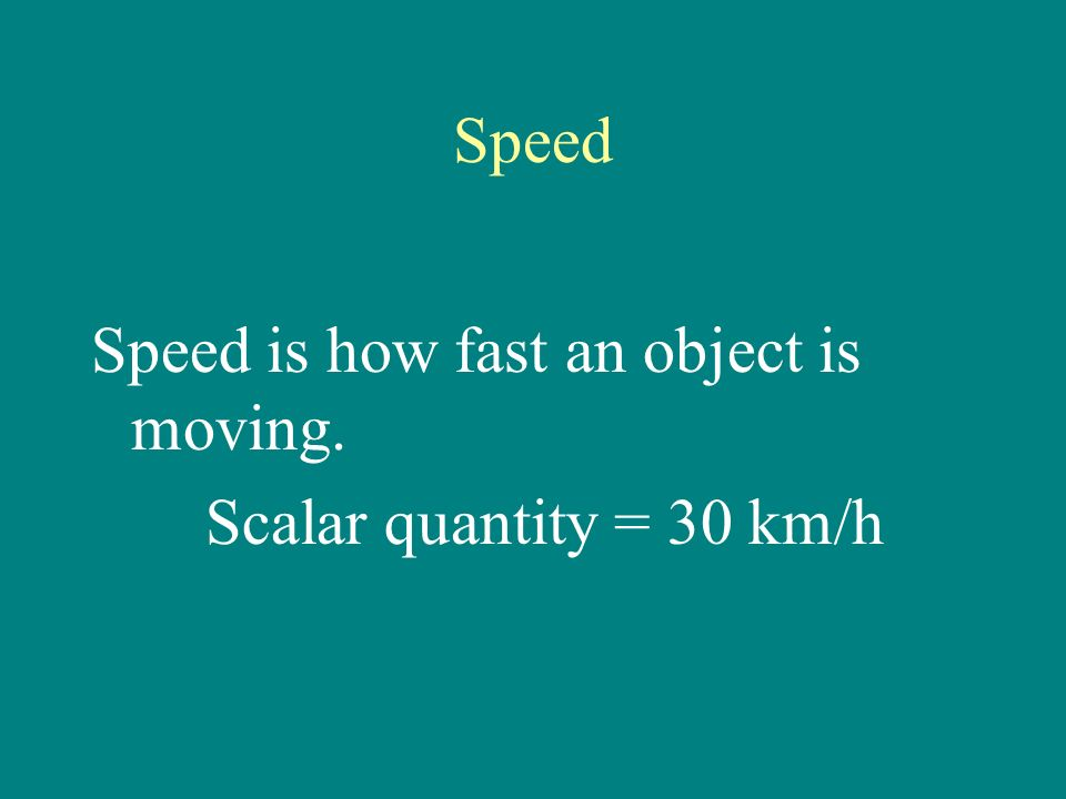 Speed Speed is how fast an object is moving. Scalar quantity = 30 km/h