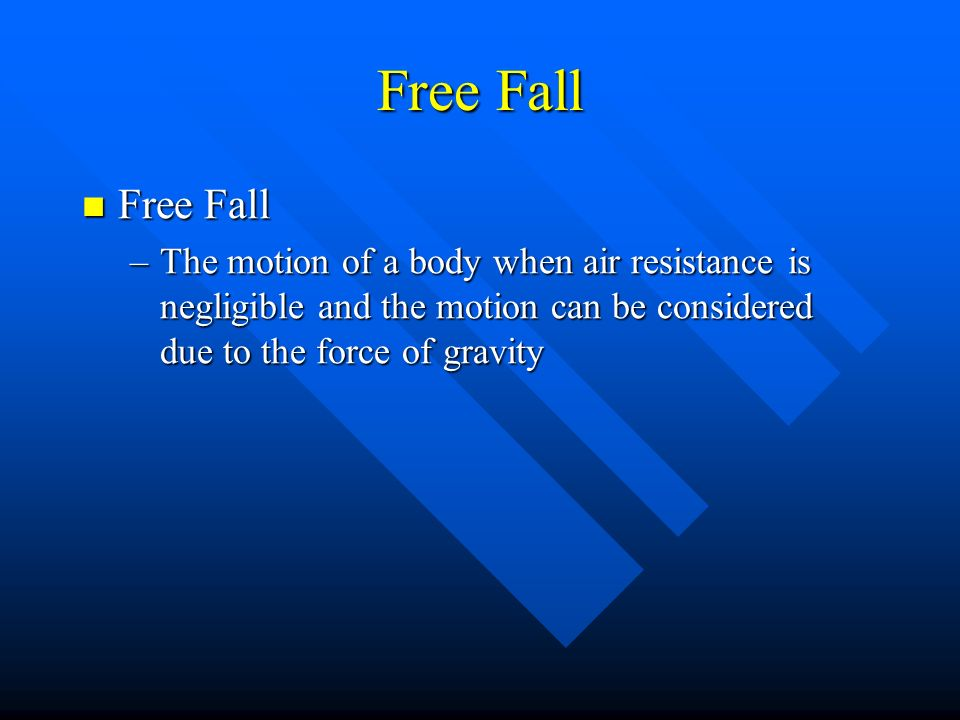 Free Fall Free Fall Free Fall –The motion of a body when air resistance is negligible and the motion can be considered due to the force of gravity