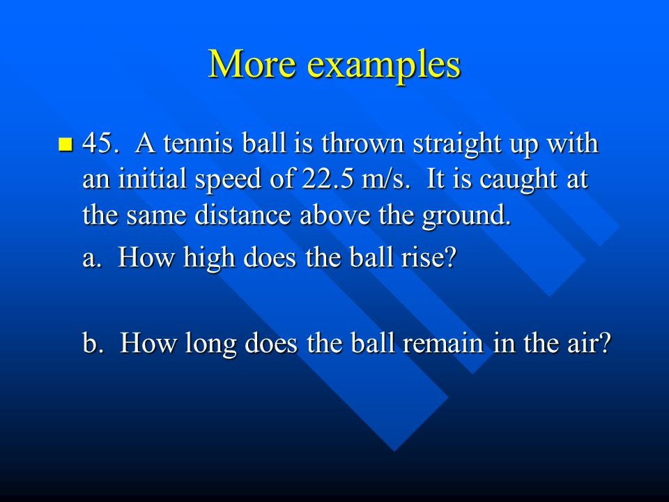 More examples 45. A tennis ball is thrown straight up with an initial speed of 22.5 m/s.
