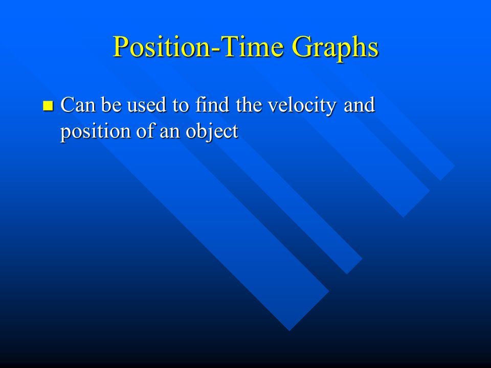 Position-Time Graphs Can be used to find the velocity and position of an object Can be used to find the velocity and position of an object