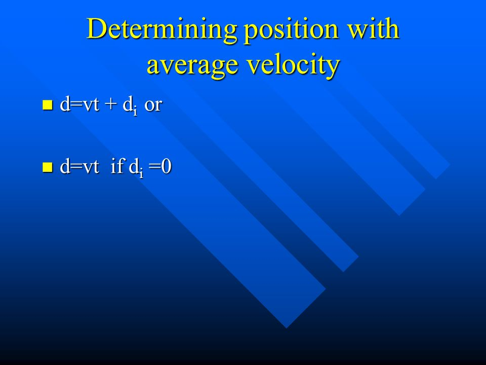 Determining position with average velocity d=vt + d i or d=vt + d i or d=vt if d i =0 d=vt if d i =0